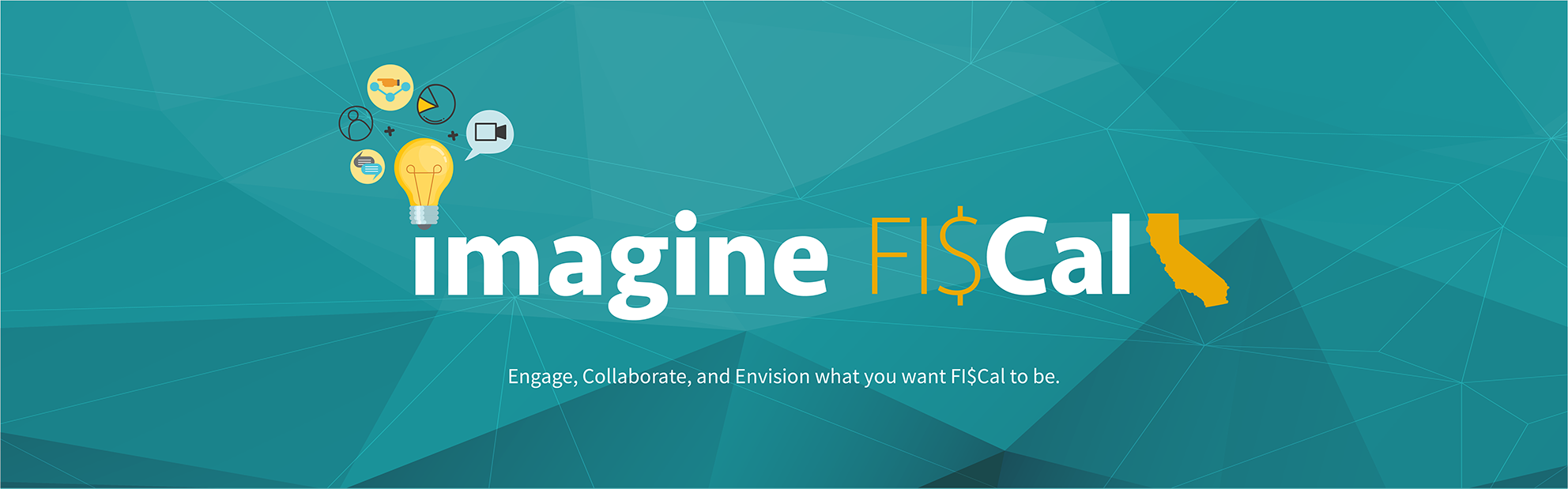 Imagine FI$Cal. Engage, Collaborate, Envision what you want FI$Cal to be.